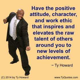 Have the positive attitude, character, and work either that inspires and elevates the raw talent of others around you to new levels of achievement. ~ Ty Howard ________________________________________________________   Quotes on having a positive attitude. positive thinking. emotional intelligence. Quotes on character. Quotes on achievement.  motivational quotes. inspirational quotes. hr. shrm.  workplace quotes. empowerment quotes. Motivation Magazine. Ty Howard. ( MOTIVATIONmagazine.com )