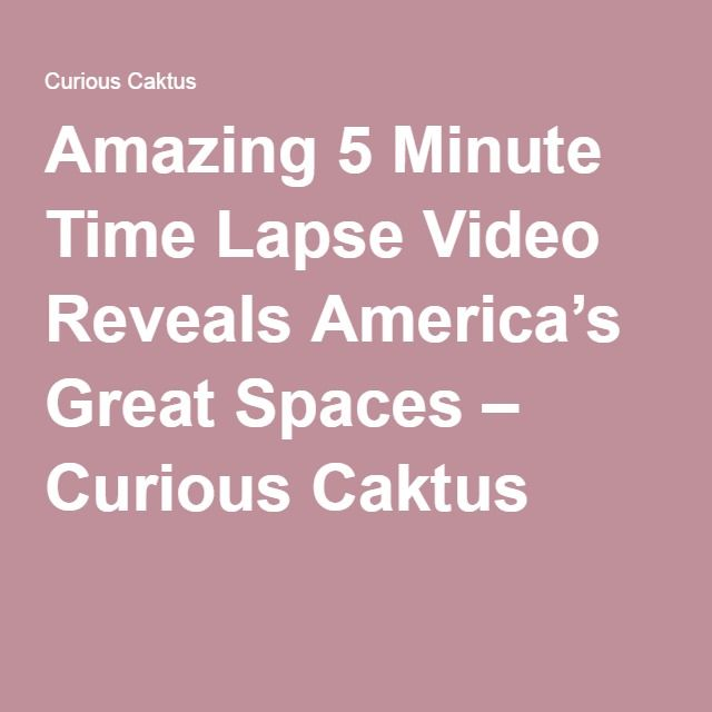Amazing 5 Minute Time Lapse Video Reveals America's Great Spaces – Curious Caktus
