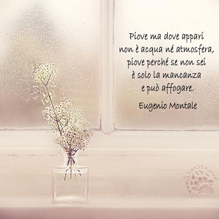 """Che meraviglia queste parole. """"Piove ma dove appari non è acqua né atmosfera, piove perché se non sei è solo la mancanza e può affogare."""" Eugenio Montale #eugeniomontale, #poesiaitaliana, #italiano,"""