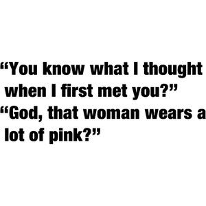 From Legally Blonde. I bet a lot of people think this when they first meet me.