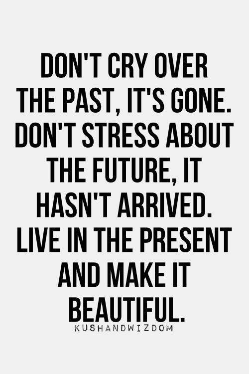 Inspirational Quotes: Dont cry over the past its gone. Dont stress about the future it hasnt arrived. Live in the present and make it beautiful.