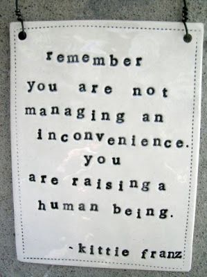 Remember you are not managing an inconvenience. You are raising a human being.