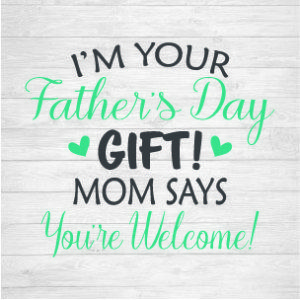 17f9e315 SVG Cut File - I'm Your Father's Day Gift - Mom says You're Welcome! … |  Digital Files - SVGs, Graphics, Printables, Fonts, Templates, Logos & More!