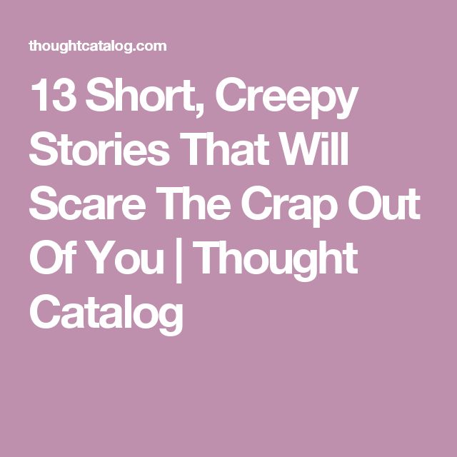 13 Short, Creepy Stories That Will Scare The Crap Out Of You | Thought Catalog