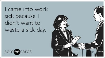 I came into work sick because I didn't want to waste a sick day.