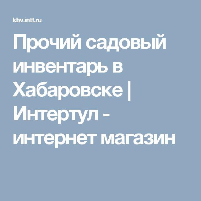 Прочий садовый инвентарь в Хабаровске | Интертул - интернет магазин