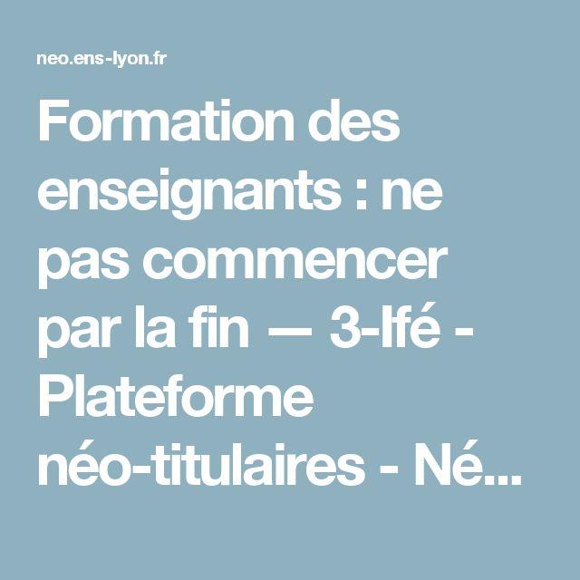 Formation des enseignants : ne pas commencer par la fin — 3-Ifé - Plateforme néo-titulaires - NéoPass@ction