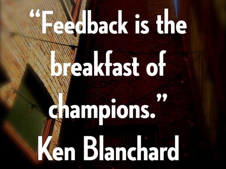 """Feedback is the breakfast of champions."" - Ken Blanchard"