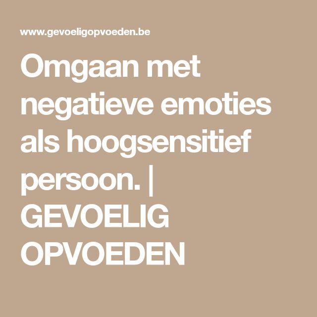 Omgaan met negatieve emoties als hoogsensitief persoon.   GEVOELIG OPVOEDEN