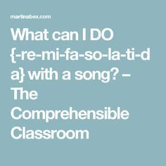 What can I DO {-re-mi-fa-so-la-ti-da} with a song? – The Comprehensible Classroom