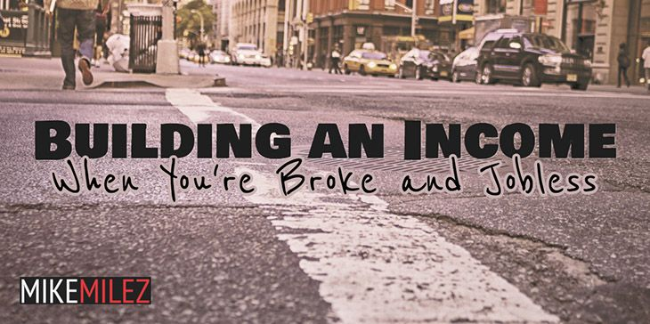 Building an Income When You're Broke and Jobless - http://mikemilez.com/building-an-income-when-youre-broke-and-jobless/ - I'm going to let you in on a little secret. I'm broke, and jobless. If you've read my first blog post –The American Dream Definition – Redefined, then you know a little bit about what led me to my current state of affairs. It's not something I'm proud of, but I can either sulk in dep...