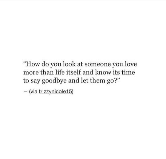 How do you look at someone you love more than life itself and know its time to say goodbye and let them go?