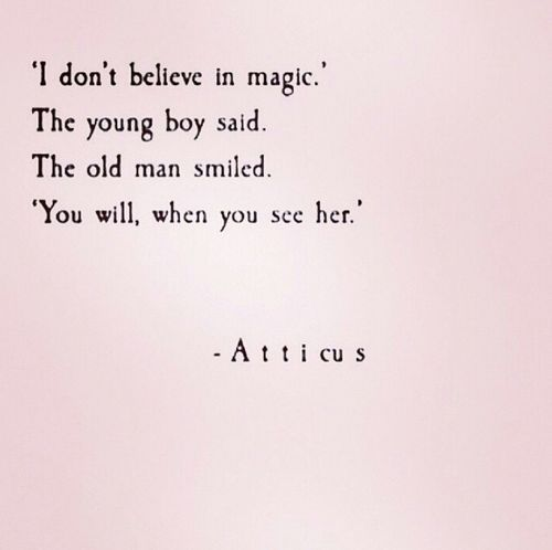 I don't believe in magic the young boy said. The old man smiled. You will, when you see her.