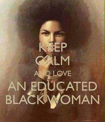 Keep calm and love an educated Black woman.