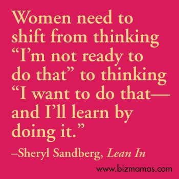 "Women need to shift from thinking ""I'm not ready to do that"" to thinking ""I want to do that—and I'll learn by doing it."" –Sheryl Sandberg, Lean In #leanin"