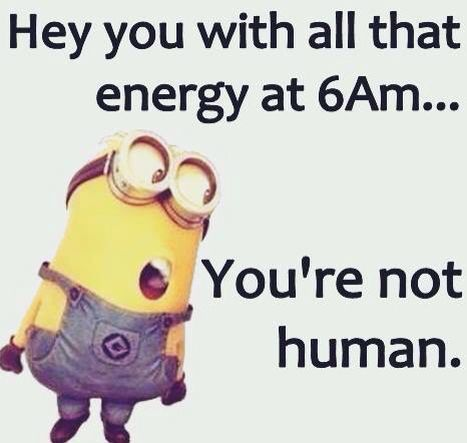 People who do have energy at 6 in the morning scare me just like the ones who can go to sleep right away!