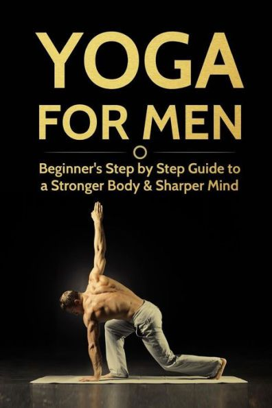 Yoga For Men: Beginner?s Step by Step Guide to a Stronger Body & Sharper Mind