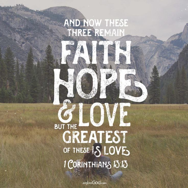And now these three remain: faith, hope and love. But the greatest of these is love. - 1 Corinthians 13:13