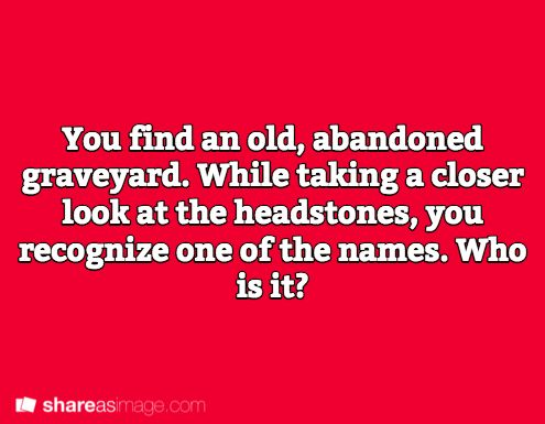 Prompt -- you find an old, abandoned graveyard. while taking a closer look at the headstones, you recognize one of the names. who is it?