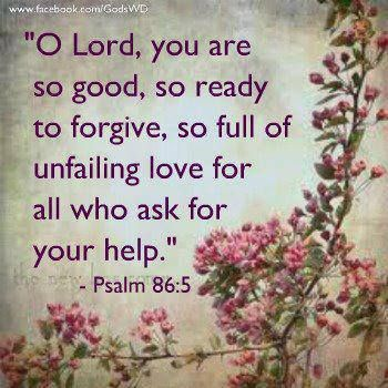 "Psalms 86:5 - ""O Lord, You are so good, so ready to forgive, so full of unfailing love for all who ask for your help."""