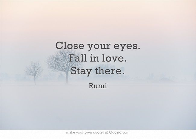 """Close Your Eyes. Fall In Love. Stay There."" --Rumi"