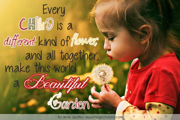 Every child is a different kind of flower, and all together, make this world a beautiful garden.  #beautiful #child #children #different #every #flower #garden #kind #make #quotes #together #world  ©2016 The Gecko Said – Beautiful Quotes