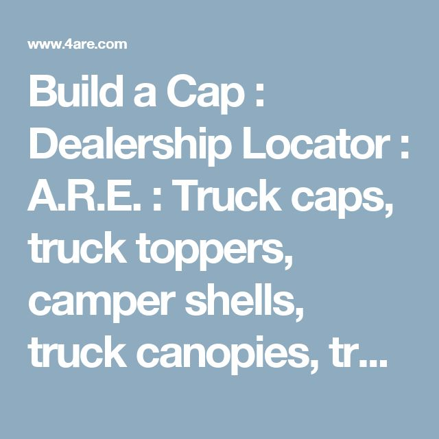Build a Cap : Dealership Locator : A.R.E. : Truck caps, truck toppers, camper shells, truck canopies, truck bed covers, hard tonneau covers and truck accessories from A.R.E.