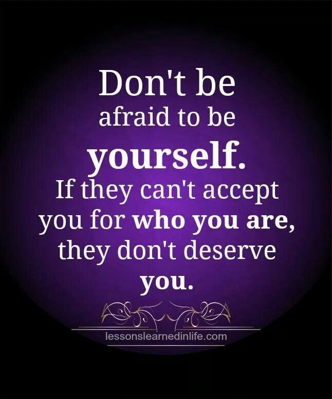 If they cant accept you for who you are, they dont deserve you. M...