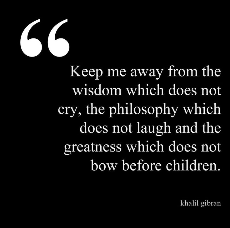 Keep me away from the wisdom which does not cry, the philosophy which does not laugh and the greatness which does not bow before children.