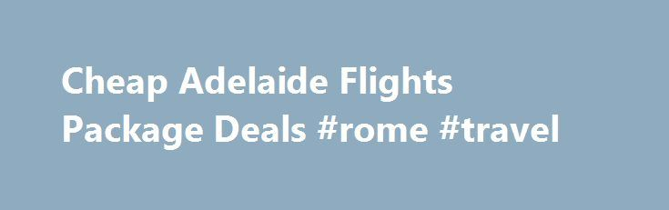 Cheap Adelaide Flights Package Deals #rome #travel http://travel.remmont.com/cheap-adelaide-flights-package-deals-rome-travel/  #car and hotel deals # Adelaide Flights Packages Adelaide Flights + Hotel Packages Package Deals Include: Return flights with taxes, levies included Hotelsn as shown Bonus Voucher Book $500 Value Extra Free Bonuses as shown No Fees No booking or credit card fees Make your own Adelaide Holiday Package Deals – Simply select where you […]The post Cheap Adelaide Flights…