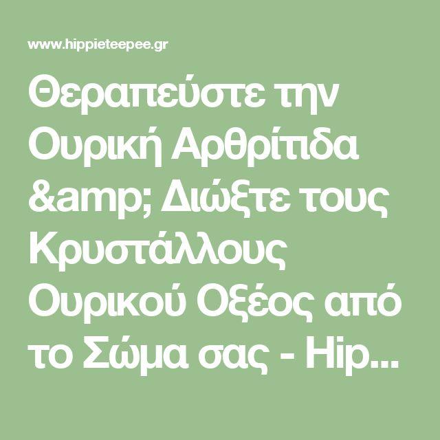 Θεραπεύστε την Ουρική Αρθρίτιδα & Διώξτε τους Κρυστάλλους Ουρικού Οξέος από το Σώμα σας - HippieTeepee.gr