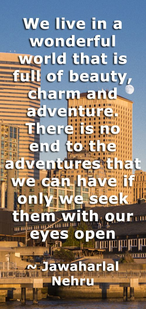 We live in a wonderful world that is full of beauty, charm and adventure. There is no end to the adventures that we can have if only we seek them with our eyes open  ~ Jawaharlal Nehru #quote quotes