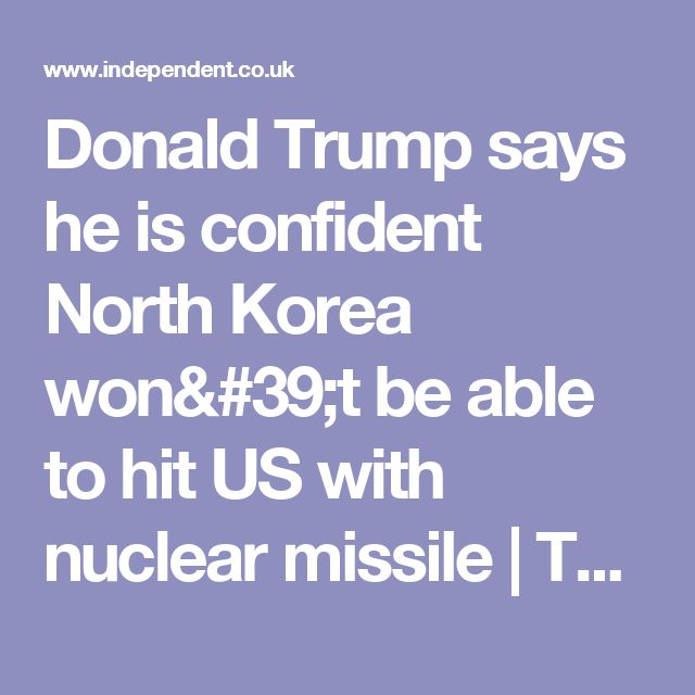 Donald Trump says he is confident North Korea won't be able to hit US with nuclear missile | The Independent  sounds like a dare