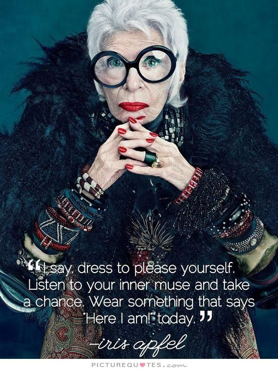 "I say dress to please yourself. Listen to your inner muse and take a chance. Wear something that says ""here I am!"" today. Picture Quotes."