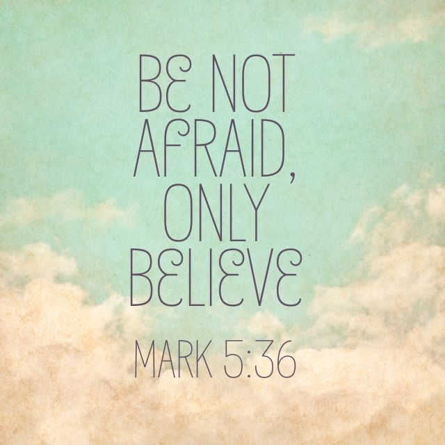 Mark 5:36 -- Be not afraid, only believe