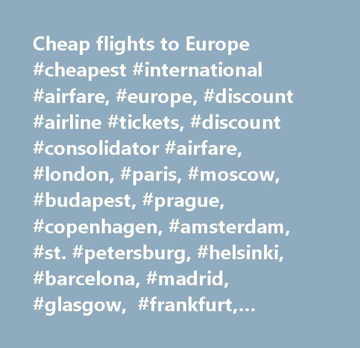 Cheap flights to Europe #cheapest #international #airfare, #europe, #discount #airline #tickets, #discount #consolidator #airfare, #london, #paris, #moscow, #budapest, #prague, #copenhagen, #amsterdam, #st. #petersburg, #helsinki, #barcelona, #madrid, #glasgow, #frankfurt, #berlin, #brussels, #rome, #istanbul…