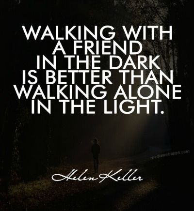 I would rather walk with a friend in the dark, than alone in the light. | Helen Keller