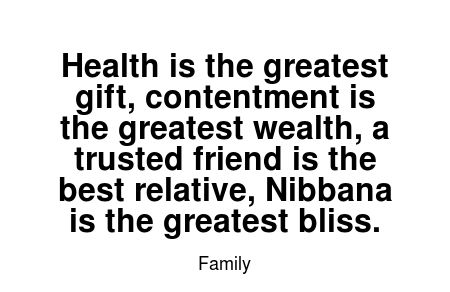 Read more Family quotes at wiktrest.com. Health is the greatest gift, contentment is the greatest wealth, a trusted friend is the best relative, Nibbana is the greatest bliss.