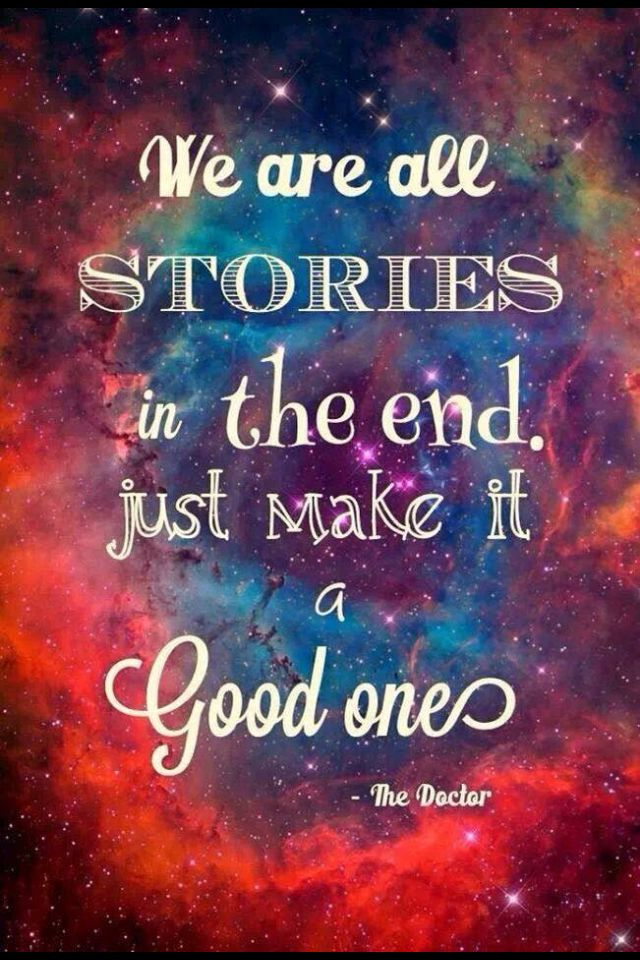 Were all stories in the end. So make it a good one, eh?