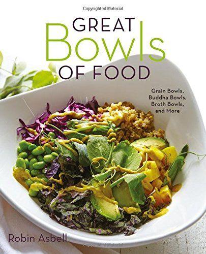 Great Bowls of Food: Grain Bowls, Buddha Bowls, Broth Bow...