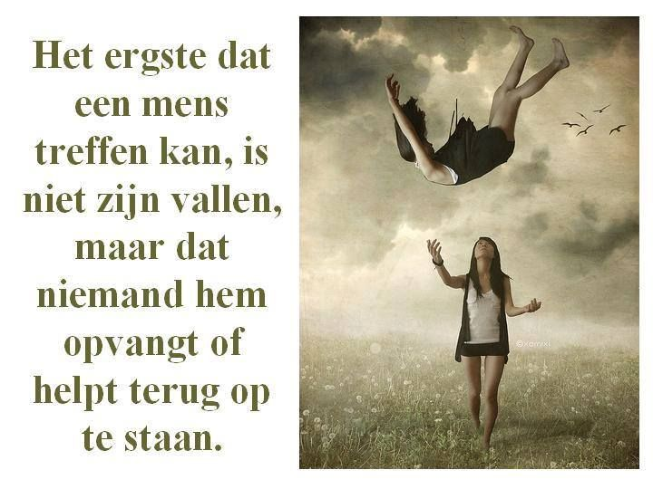 Het ergste dat een mens treffen kan, is niet zijn vallen, maar dat niemand hem opvangt of helpt terug op te staan.