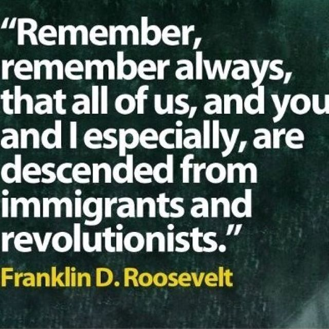 "Quotes: ""Remember, remember always, that all of us, and you and I especially, are descended from immigrants and revolutionists."" Franklin D. Roosevelt #quotes #genealogy"