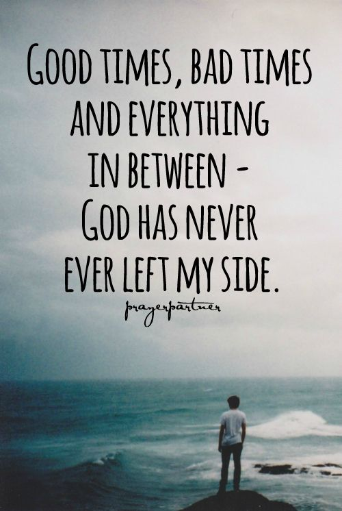 Good times, bad times and everything in between - God has never, ever left my side.