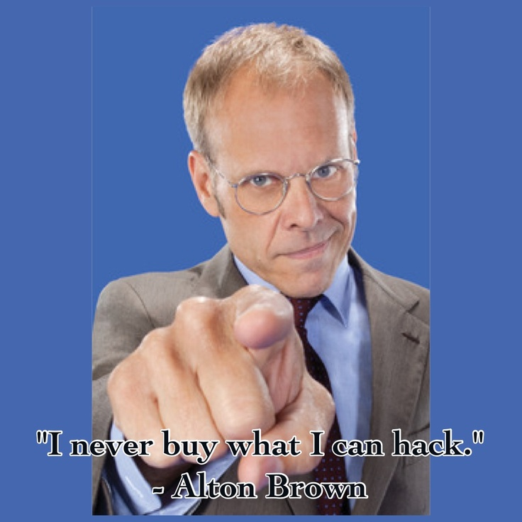 """""""I never buy what I can hack."""" -Alton Brown"""
