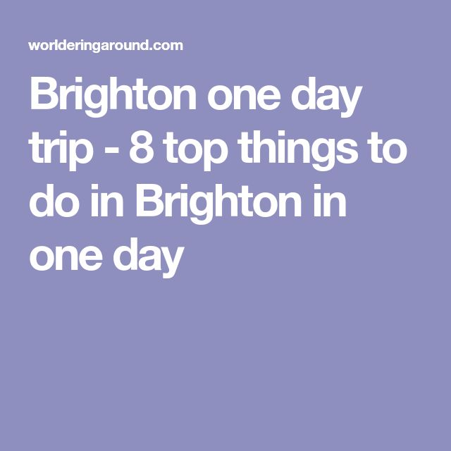 Brighton one day trip - 8 top things to do in Brighton in one day