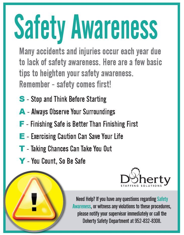 Many accidents and injuries occur each year due to lack of safety awareness. Here are a few basic tips to heighten your safety awareness. Remember - safety comes first!
