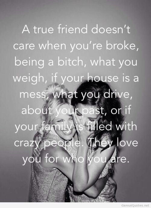 A true friend doesn't care when you're broke, being a bitch, what you weigh, if your house is a mess, what you drive, about your past, or if your family is filled with crazy people. They love you for who you are.