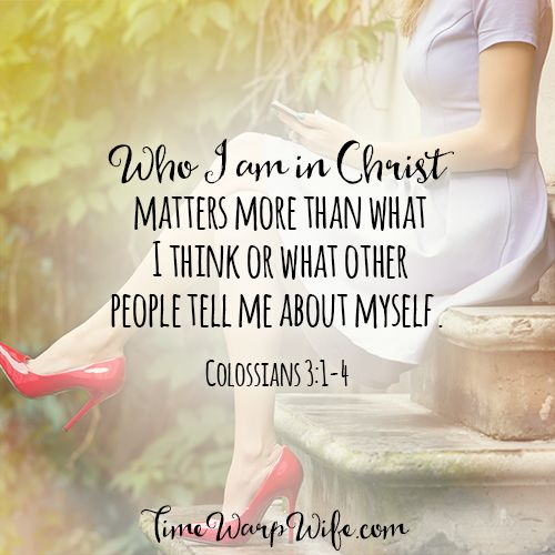 Who I am in Christ matters more than what I think or what other people tell me about myself. -Colossians 3:1-4