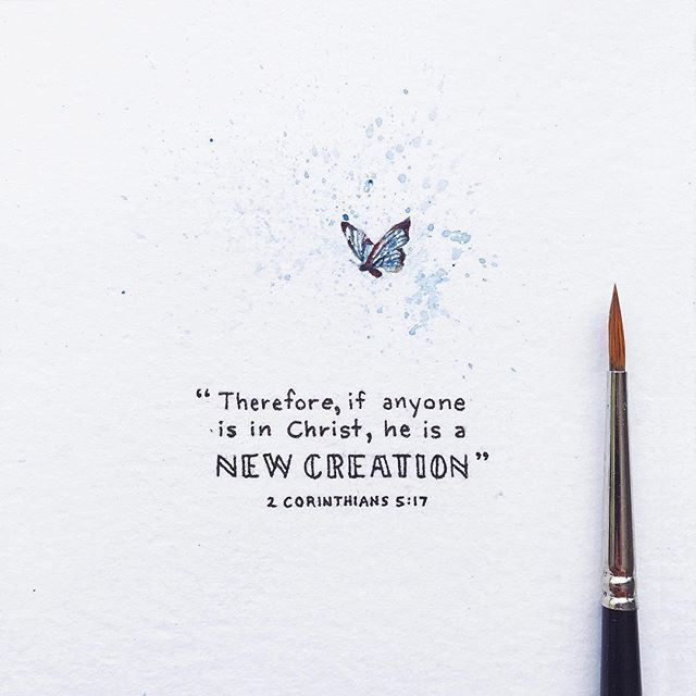 """Therefore, if anyone is in Christ, he is a new creation; the old has gone, the new has come!""   -2 Corinthians 5:17"