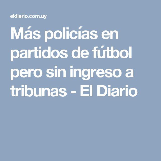 Más policías en partidos de fútbol pero sin ingreso a tribunas - El Diario